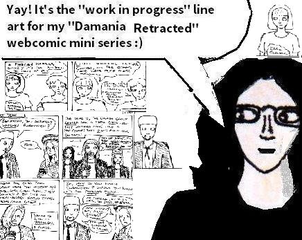"Cartoon drawing of myself in front of monochrome comic panels saying: ""Yay! It's the work in progress line art for my Damania Retracted webcomic mini series"". Smiley face."