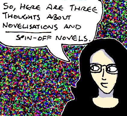 """Cartoon drawing of myself saying """"So, here are three thoughts about novelisations and spin-off novels"""""""