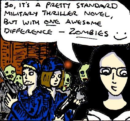 """Cartoon drawing of a male soldier and a female soldier, both in blue uniforms, surrounded by zombies in a gloomy warehouse. In the foreground, a cartoon drawing of me reads a book and says """"So, it's a pretty standard military thriller novel, but with one awesome difference - zombies"""". Smiley face."""
