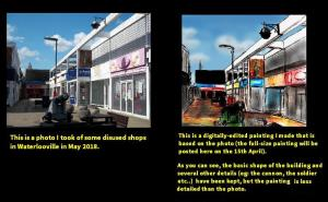 "Two images of an empty street side by side, a photograph and a painting. The text beneath the photo reads ""This is a photo I took of some disused shops in Waterlooville in May 2018"". The text beneath the painting reads: ""This is a digitally-edited painting I made that is based on the photo (the full-size photo will be posted here on the 15th April).  As you can see, the basic shapes of the buildings and several other details (eg: the cannon, the soldier etc...) have been kept, but the painting is less detailed than the photo."""